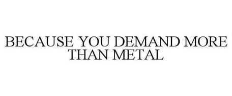 BECAUSE YOU DEMAND MORE THAN METAL