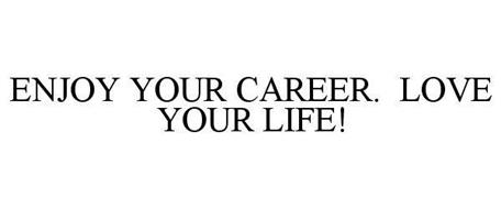 ENJOY YOUR CAREER. LOVE YOUR LIFE!