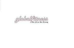 GLOBALFITNESS GET FIT OR DIE TRYING