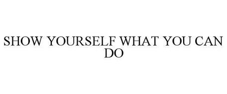 SHOW YOURSELF WHAT YOU CAN DO