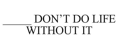 _____ DON'T DO LIFE WITHOUT IT