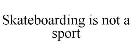SKATEBOARDING IS NOT A SPORT