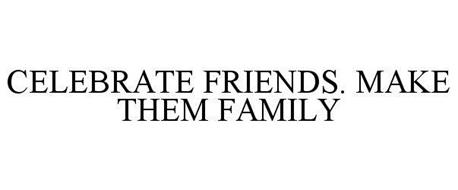 CELEBRATE FRIENDS. MAKE THEM FAMILY
