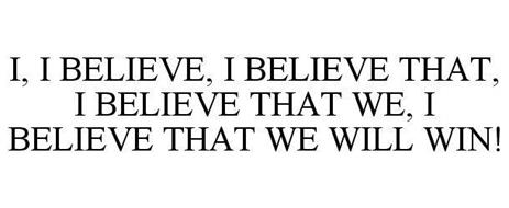 I, I BELIEVE, I BELIEVE THAT, I BELIEVE THAT WE, I BELIEVE THAT WE WILL WIN!