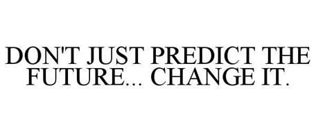 DON'T JUST PREDICT THE FUTURE... CHANGE IT.