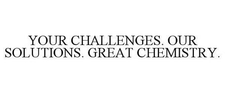 YOUR CHALLENGES. OUR SOLUTIONS. GREAT CHEMISTRY.