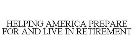 HELPING AMERICA PREPARE FOR AND LIVE IN RETIREMENT
