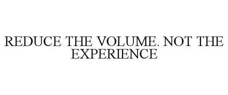 REDUCE THE VOLUME. NOT THE EXPERIENCE