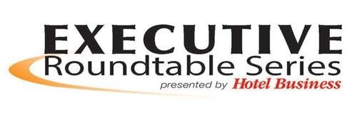 EXECUTIVE ROUNDTABLE SERIES PRESENTED BY HOTEL BUSINESS
