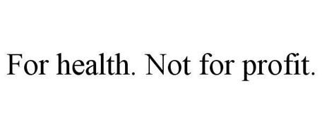 FOR HEALTH. NOT FOR PROFIT.