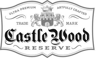 CASTLE WOOD RESERVE ULTRA PREMIUM ARTFULLY CRAFTED TRADE MARK