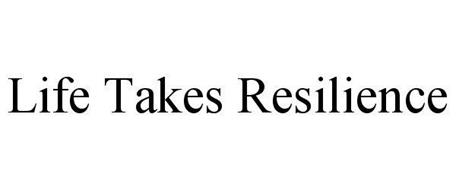 LIFE TAKES RESILIENCE