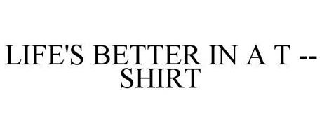 LIFE'S BETTER IN A T -- SHIRT