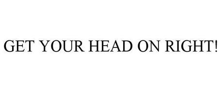 GET YOUR HEAD ON RIGHT!