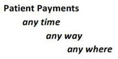 PATIENT PAYMENTS - ANY TIME, ANY WAY, ANY WHERE