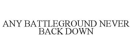ANY BATTLEGROUND NEVER BACK DOWN