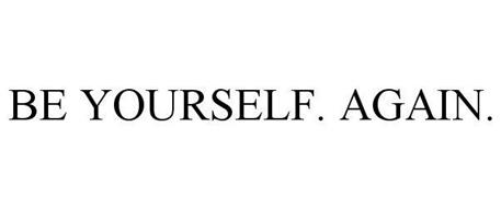 BE YOURSELF. AGAIN.