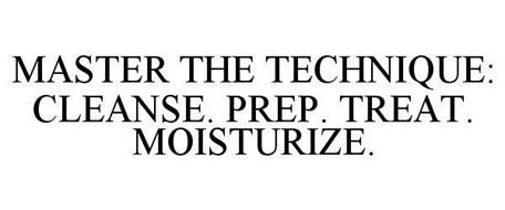MASTER THE TECHNIQUE: CLEANSE. PREP. TREAT. MOISTURIZE.