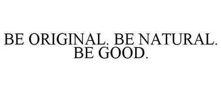 BE ORIGINAL. BE NATURAL. BE GOOD.