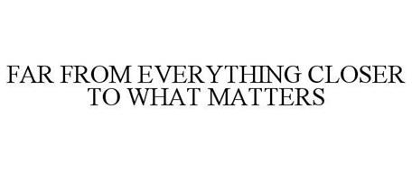 FAR FROM EVERYTHING CLOSER TO WHAT MATTERS