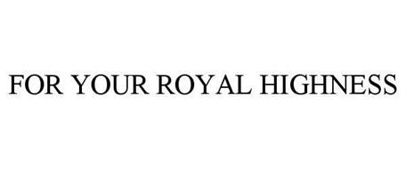 FOR YOUR ROYAL HIGHNESS
