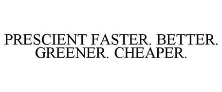 PRESCIENT FASTER. BETTER. GREENER. CHEAPER.