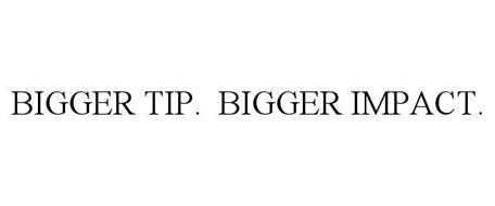BIGGER TIP. BIGGER IMPACT.