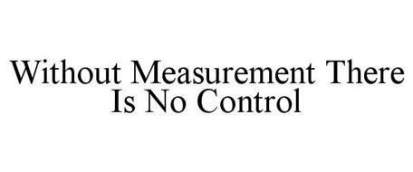 WITHOUT MEASUREMENT THERE IS NO CONTROL