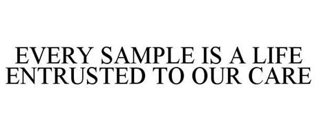 EVERY SAMPLE IS A LIFE ENTRUSTED TO OUR CARE