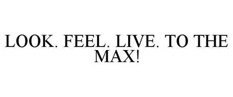 LOOK. FEEL. LIVE. TO THE MAX!