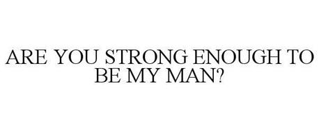 ARE YOU STRONG ENOUGH TO BE MY MAN?