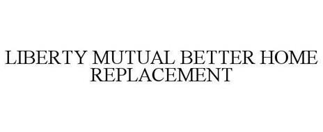 LIBERTY MUTUAL BETTER HOME REPLACEMENT