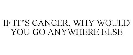 IF IT'S CANCER, WHY WOULD YOU GO ANYWHERE ELSE
