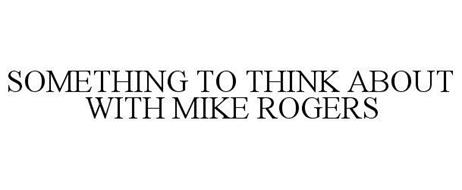 SOMETHING TO THINK ABOUT WITH MIKE ROGERS