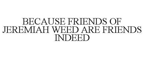 BECAUSE FRIENDS OF JEREMIAH WEED ARE FRIENDS INDEED