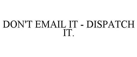 DON'T EMAIL IT - DISPATCH IT.