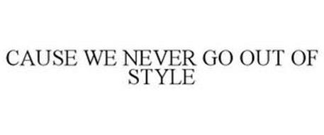 CAUSE WE NEVER GO OUT OF STYLE