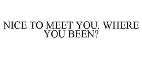 NICE TO MEET YOU. WHERE YOU BEEN?