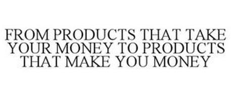 FROM PRODUCTS THAT TAKE YOUR MONEY TO PRODUCTS THAT MAKE YOU MONEY