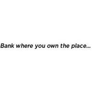 BANK WHERE YOU OWN THE PLACE