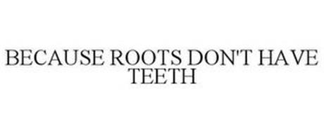 BECAUSE ROOTS DON'T HAVE TEETH