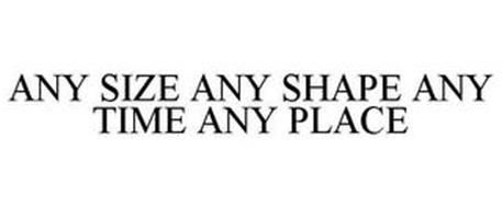 ANY SIZE ANY SHAPE ANY TIME ANY PLACE