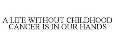 LIFE WITHOUT CHILDHOOD CANCER IS IN OUR HANDS