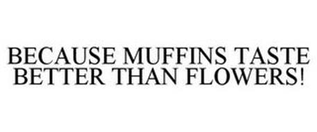 BECAUSE MUFFINS TASTE BETTER THAN FLOWERS!