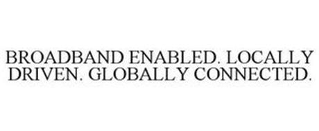 BROADBAND ENABLED. LOCALLY DRIVEN. GLOBALLY CONNECTED.