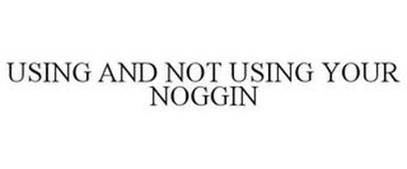 USING AND NOT USING YOUR NOGGIN