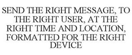 SEND THE RIGHT MESSAGE, TO THE RIGHT USER, AT THE RIGHT TIME AND LOCATION, FORMATTED FOR THE RIGHT DEVICE