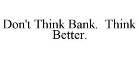 DON'T THINK BANK. THINK BETTER.