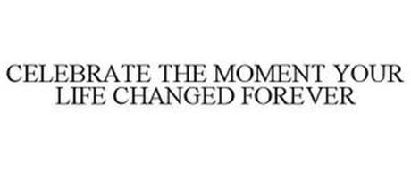 CELEBRATE THE MOMENT YOUR LIFE CHANGED FOREVER