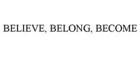 BELIEVE, BELONG, BECOME